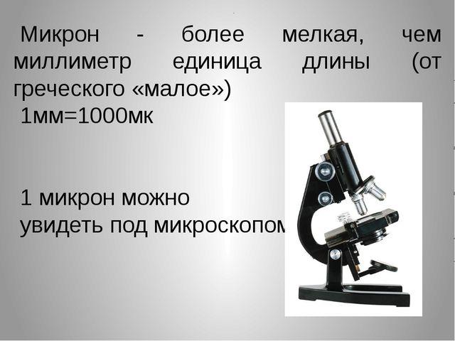 Микрон - более мелкая, чем миллиметр единица длины (от греческого «малое») 1м...