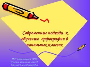 Современные подходы к обучению орфографии в начальных классах МОУ Батаминска