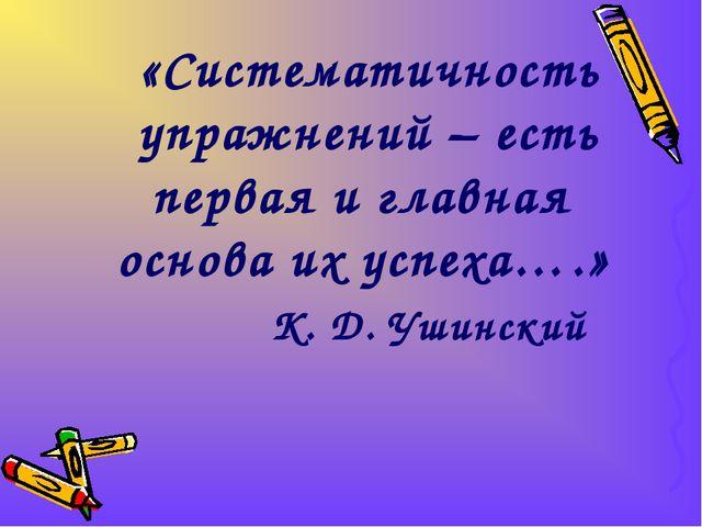 «Систематичность упражнений – есть первая и главная основа их успеха….» К. Д....