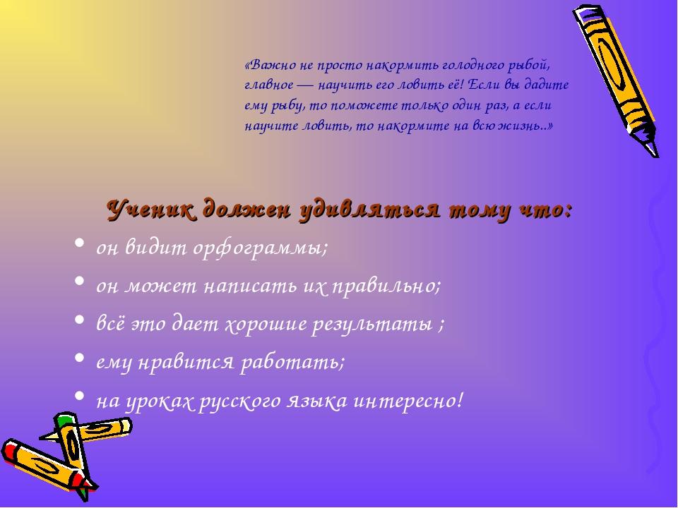 Ученик должен удивляться тому что: он видит орфограммы; он может написать их...