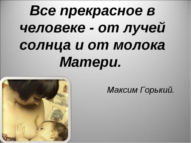 Все прекрасное в человеке - от лучей солнца и от молока Матери. Максим Горький.