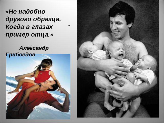 """"""" «Не надобно другого образца, Когда в глазах пример отца.» Александр Грибоедов"""