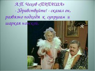 А.П. Чехов «ПАПАША» -Здравствуйте!- сказал он, развязно подходя к супруга