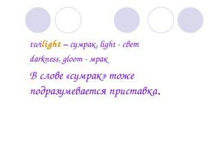 twilight – сумрак, light - свет darkness, gloom - мрак В слове «сумрак» то