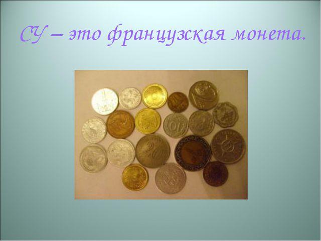 СУ – это французская монета.