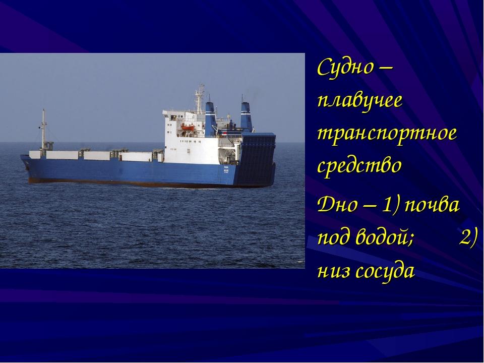 Судно – плавучее транспортное средство Дно – 1) почва под водой; 2) низ сос...