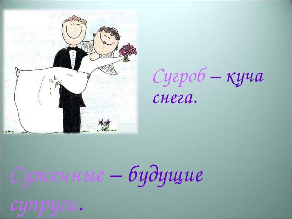 Сугроб – куча снега.  Суженные – будущие супруги.
