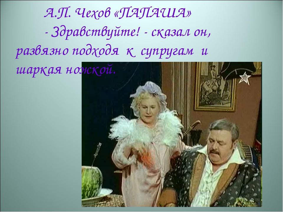 А.П. Чехов «ПАПАША» -Здравствуйте!- сказал он, развязно подходя к супруга...