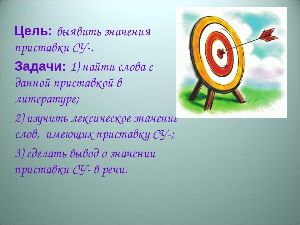 Цель: выявить значения приставки СУ-. Задачи: 1) найти слова с данной прист...