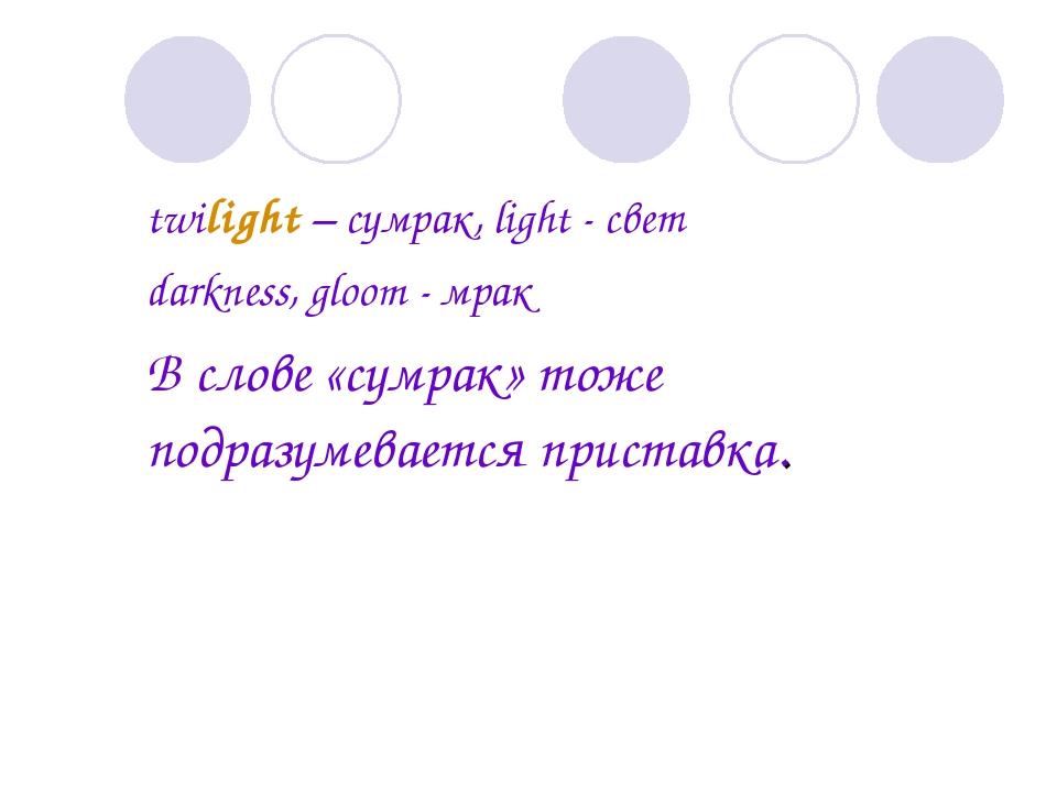 twilight – сумрак, light - свет darkness, gloom - мрак В слове «сумрак» то...