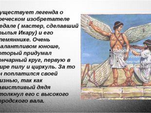 Существует легенда о греческом изобретателе Дедале ( мастер, сделавший крыль