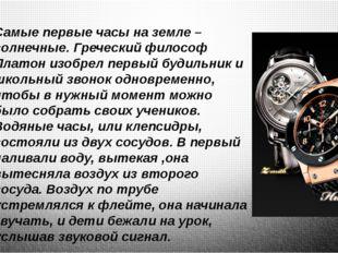 Самые первые часы на земле – солнечные. Греческий философ Платон изобрел перв