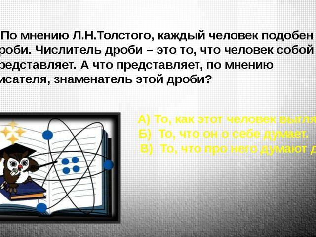 1.По мнению Л.Н.Толстого, каждый человек подобен дроби. Числитель дроби – это...