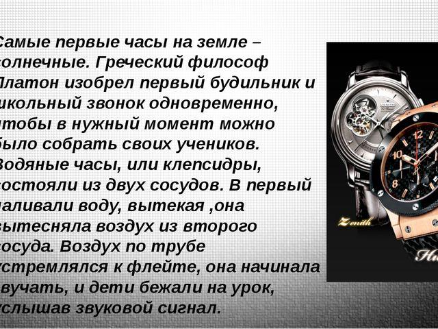 Самые первые часы на земле – солнечные. Греческий философ Платон изобрел перв...
