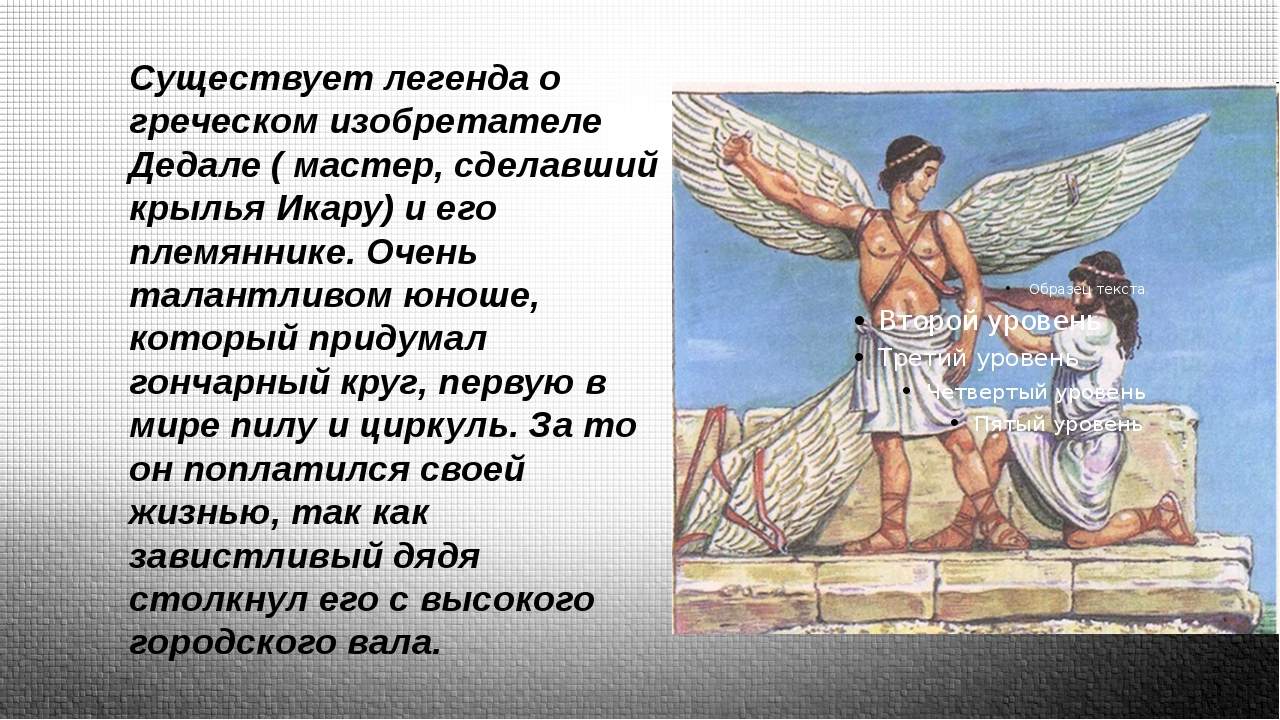 Существует легенда о греческом изобретателе Дедале ( мастер, сделавший крыль...