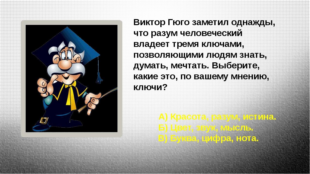 Виктор Гюго заметил однажды, что разум человеческий владеет тремя ключами, п...