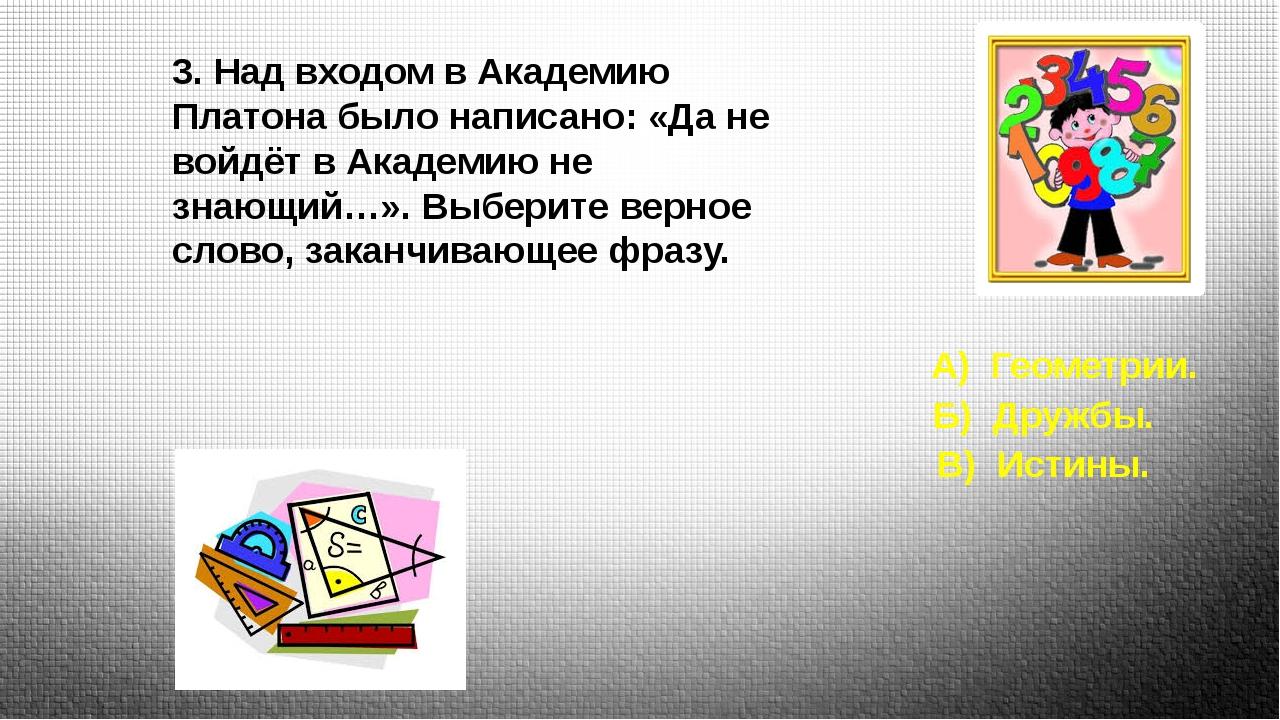 3. Над входом в Академию Платона было написано: «Да не войдёт в Академию не з...