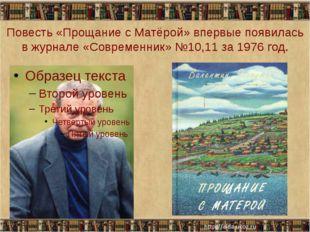 Повесть «Прощание с Матёрой» впервые появилась в журнале «Современник» №10,11