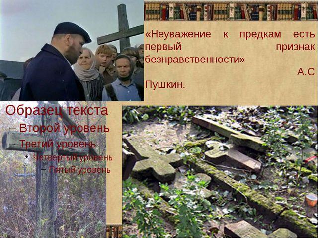 «Неуважение к предкам есть первый признак безнравственности» А.С Пушкин.