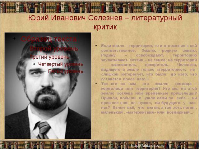 Юрий Иванович Селезнев – литературный критик Если земля – территория, то и от...