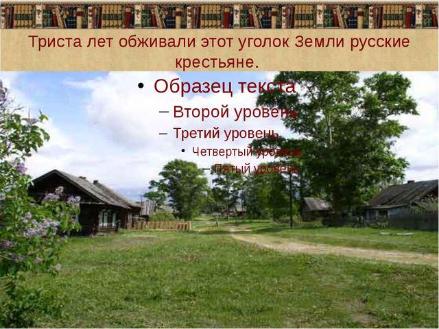 Триста лет обживали этот уголок Земли русские крестьяне.