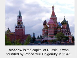 Moscow is the capital of Russia. It was founded by Prince Yuri Dolgoruky in 1