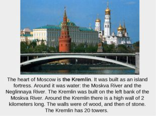 The heart of Moscow is the Kremlin. It was built as an island fortress. Aroun