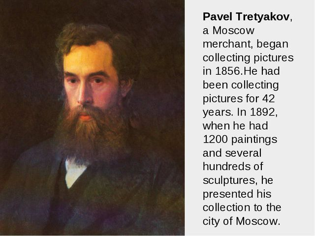Pavel Tretyakov, a Moscow merchant, began collecting pictures in 1856.He had...
