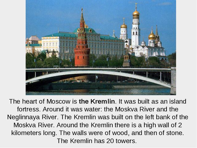 The heart of Moscow is the Kremlin. It was built as an island fortress. Aroun...