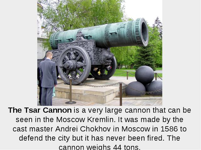 The Tsar Cannon is a very large cannon that can be seen in the Moscow Kremlin...