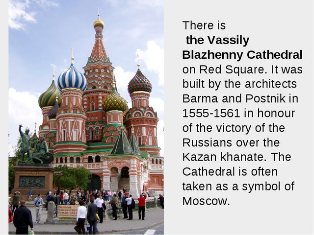 There is the Vassily Blazhenny Cathedral on Red Square. It was built by the a...