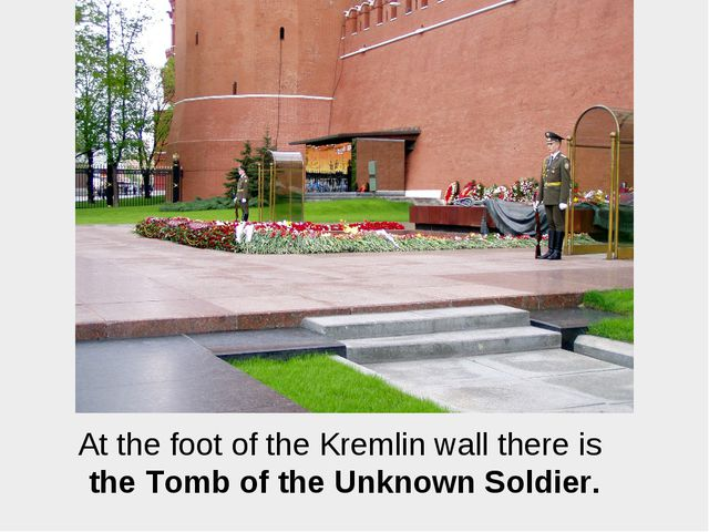 At the foot of the Kremlin wall there is the Tomb of the Unknown Soldier.