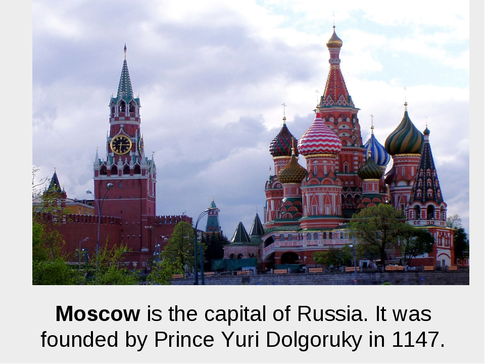 Moscow is the capital of Russia. It was founded by Prince Yuri Dolgoruky in 1...