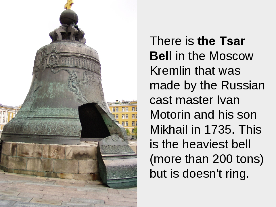 There is the Tsar Bell in the Moscow Kremlin that was made by the Russian cas...