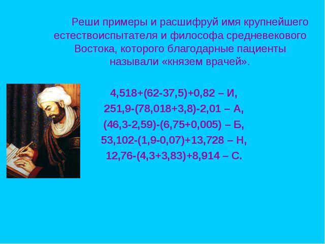 Реши примеры и расшифруй имя крупнейшего естествоиспытателя и философа средн...