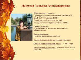 Наумова Татьяна Александровна Образование – высшее Оренбургское педагогическо