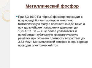 Металлический фосфор При 8,3·1010 Па чёрный фосфор переходит в новую, ещё бол