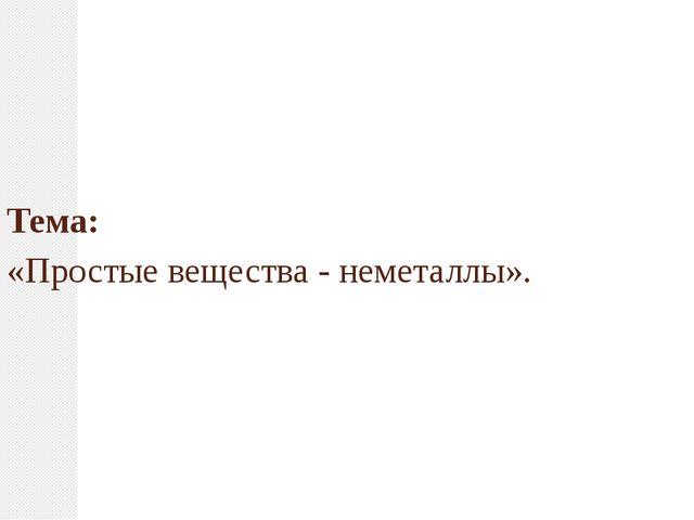 Тема: «Простые вещества - неметаллы».
