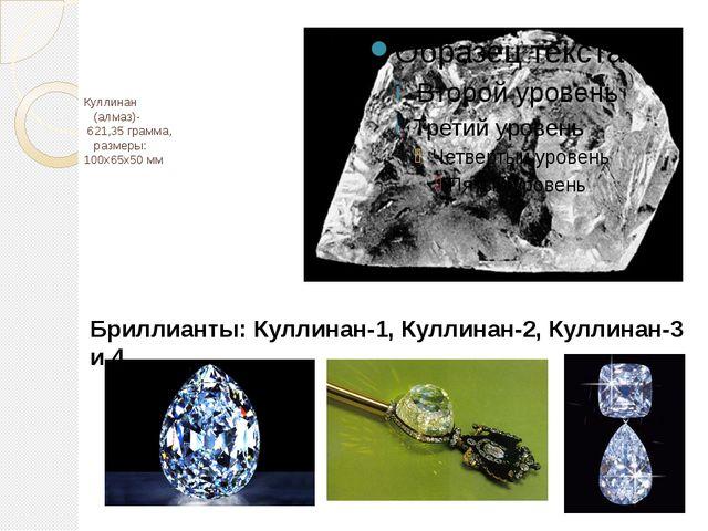 Куллинан (алмаз)- 621,35 грамма, размеры: 100х65х50 мм Бриллианты: Куллинан-...