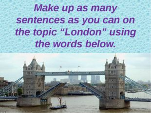 "Make up as many sentences as you can on the topic ""London"" using the words be"