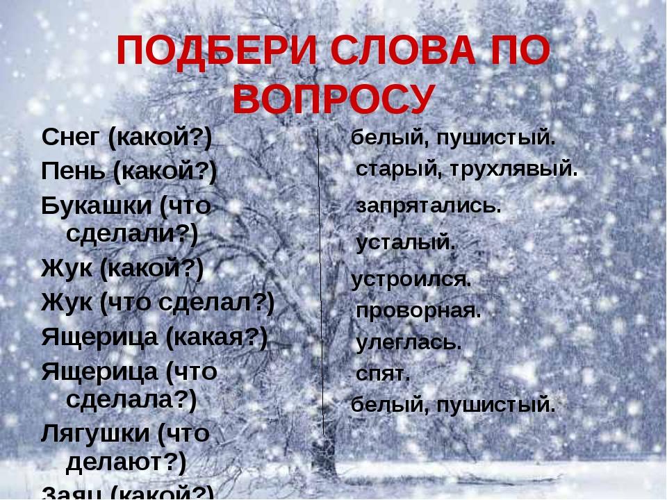 ПОДБЕРИ СЛОВА ПО ВОПРОСУ Снег (какой?) Пень (какой?) Букашки (что сделали?) Ж...