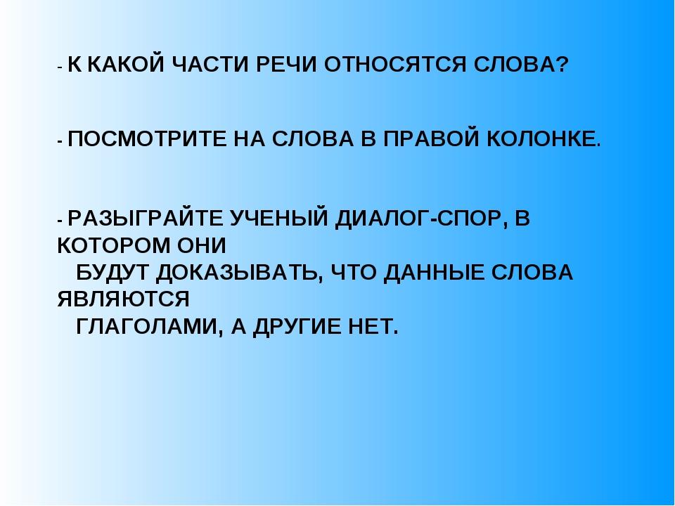- К КАКОЙ ЧАСТИ РЕЧИ ОТНОСЯТСЯ СЛОВА? - ПОСМОТРИТЕ НА СЛОВА В ПРАВОЙ КОЛОНКЕ...
