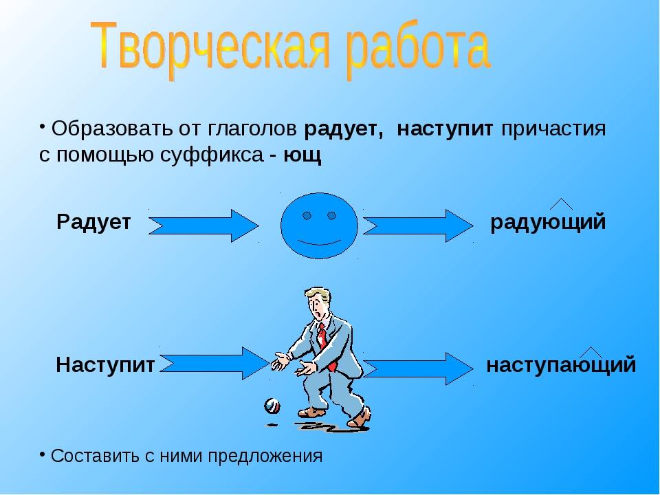 Образовать от глаголов радует, наступит причастия с помощью суффикса - ющ Со...