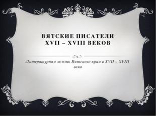 ВЯТСКИЕ ПИСАТЕЛИ XVII – XVIII ВЕКОВ Литературная жизнь Вятского края в XVII –