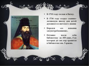 В 1733 году сослан в Вятку. В 1734 году создал славяно-латинскую школу для де