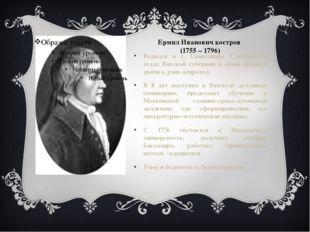 Ермил Иванович костров (1755 – 1796) Родился в с. Синеглинье Слободского уезд