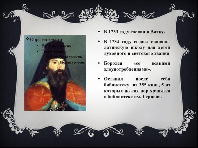 В 1733 году сослан в Вятку. В 1734 году создал славяно-латинскую школу для де...