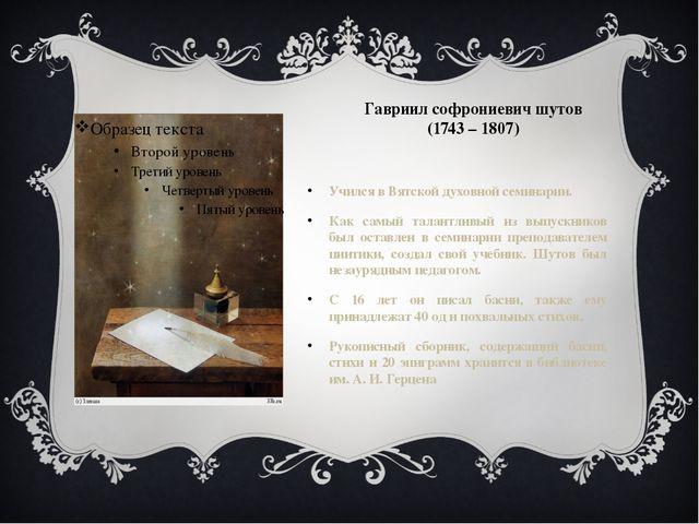 Гавриил софрониевич шутов (1743 – 1807) Учился в Вятской духовной семинарии....