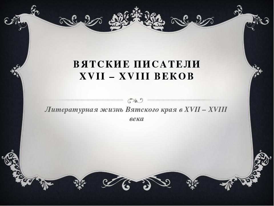 ВЯТСКИЕ ПИСАТЕЛИ XVII – XVIII ВЕКОВ Литературная жизнь Вятского края в XVII –...
