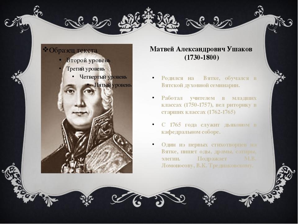 Матвей Александрович Ушаков (1730-1800) Родился на Вятке, обучался в Вятской...